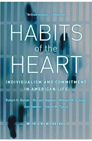 Habits of the Heart: Individualism and Commitment in American Life Robert Neelly Bellah, Richard Madsen, William M. Sullivan, Ann Swidler, Steven M. Tipton
