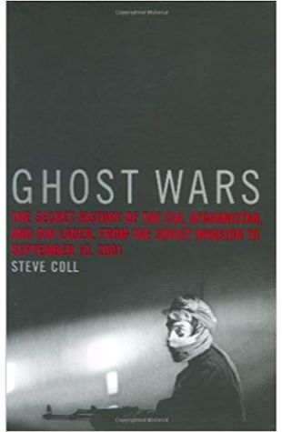 Ghost Wars: The Secret History of the CIA, Afghanistan, and Bin Laden, from the Soviet Invasion to September 10, 2001 Steve Coll