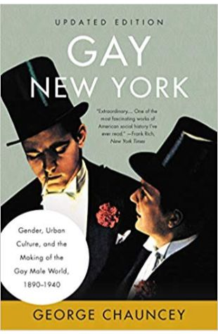 Gay New York: Gender, Urban Culture, and the Making of the Gay Male World, 1890-1940 George Chauncey