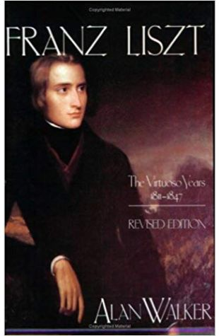 Franz Liszt: Volume 1. The Virtuoso Years, 1811-1847 Alan Walker