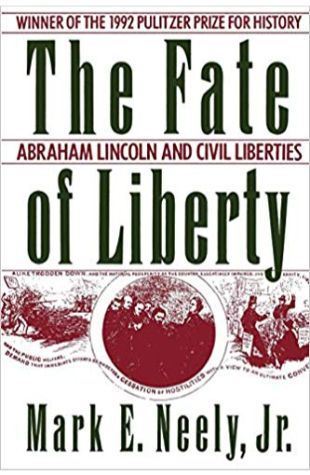 The Fate of Liberty: Abraham Lincoln and Civil Liberties Mark E. Neely, Jr.