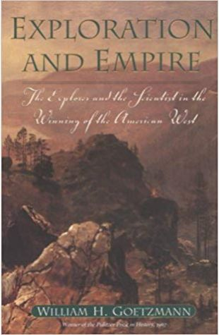 Exploration and Empire: The Explorer and the Scientist in the Winning of the American West William H. Goetzmann