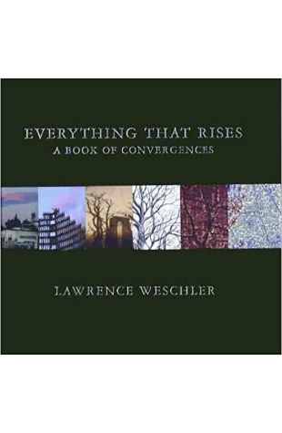 Everything That Rises: A Book of Convergences Lawrence Weschler