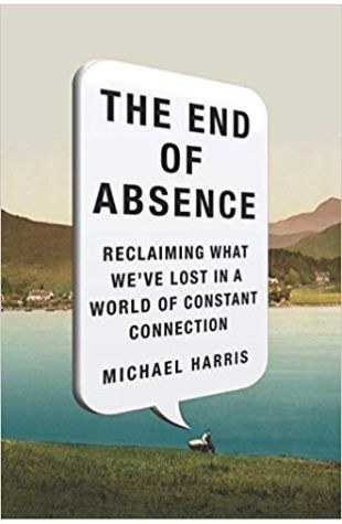 The End of Absence: Reclaiming What We've Lost in a World of Constant Connection Michael Harris