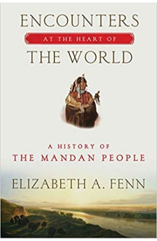 Encounters at the Heart of the World: A History of the Mandan People Elizabeth A. Fenn