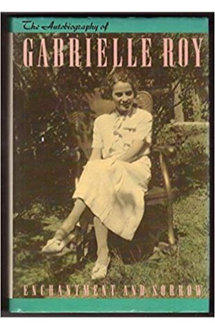 Enchantment and Sorrow: The Autobiography of Gabrielle Roy Patricia Claxton