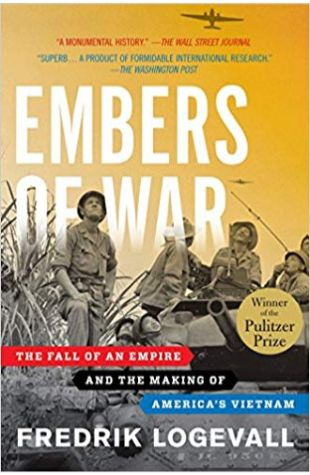 Embers of War: The Fall of an Empire and the Making of America's Vietnam Fredrik Logevall