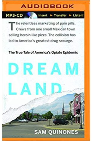 Dreamland: The True Story of America's Opiate Epidemic Sam Quinones