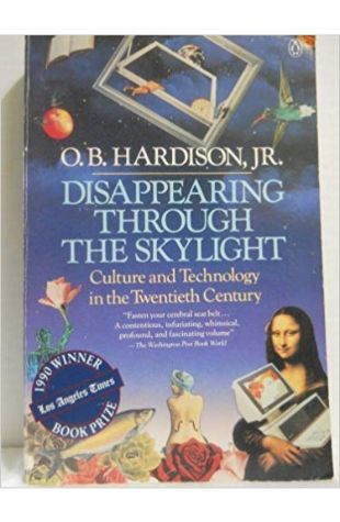 Disappearing Through the Skylight: Culture and Technology in the Twentieth Century O.B. Hardison, Jr.