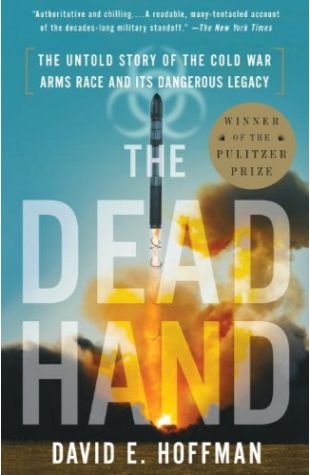 The Dead Hand: The Untold Story of the Cold War Arms Race and Its Dangerous Legacy David E. Hoffman