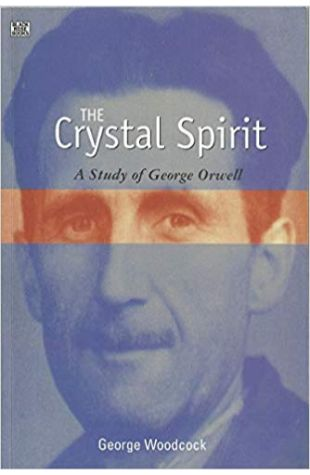 The Crystal Spirit: A Study of George Orwell George Woodcock