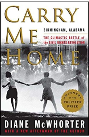 Carry Me Home: Birmingham, Alabama, the Climactic Battle of the Civil Rights Revolution Diane McWhorter