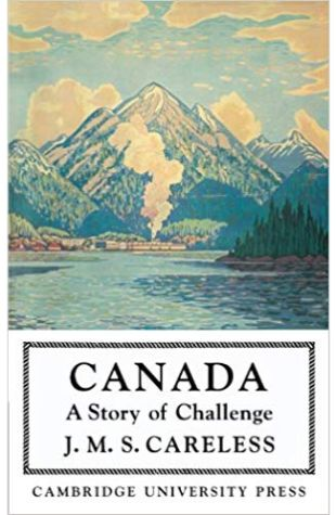 Canada, A Story of Challenge J.M.S. Careless