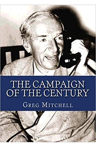 The Campaign of the Century: Upton Sinclair's Race for Governor of California and the Birth of Media Politics