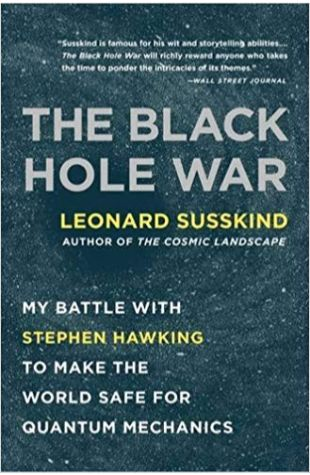 The Black Hole War: My Battle with Stephen Hawking to Make the World Safe for Quantum Mechanics Leonard Susskind