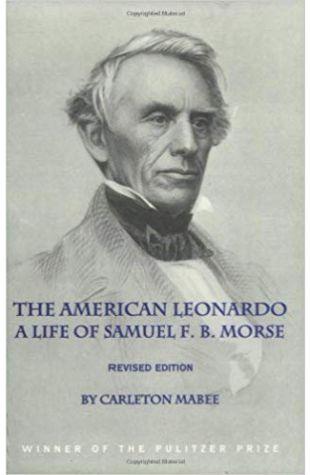 The American Leonardo: The Life of Samuel F. B. Morse Carleton Mabee