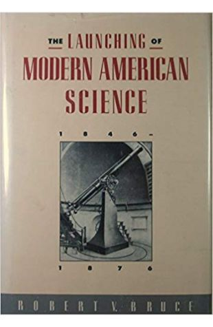 The Launching of Modern American Science, 1846–1876 Robert V. Bruce