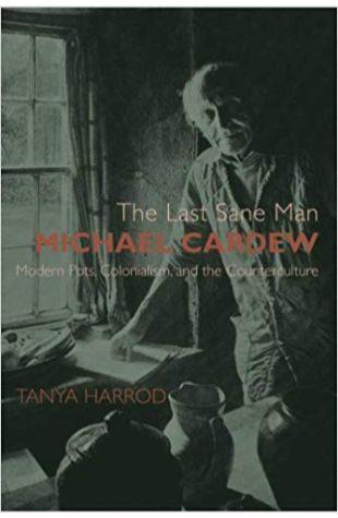 The Last Sane Man: Michael Cardew: Modern Pots, Colonialism, and the Counterculture Tanya Harrod