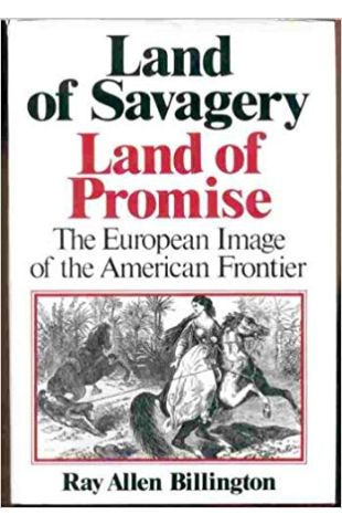 Land of Savagery, Land of Promise: The European Image of the American Frontier Ray Allen Billington