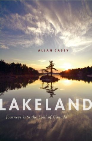 Lakeland: Journeys into the Soul of Canada Allan Casey