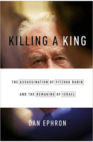 Killing a King: The Assassination of Yitzhak Rabin and the Remaking of Israel Dan Ephron