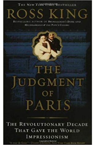 The Judgment of Paris: The Revolutionary Decade That Gave the World Impressionism Ross King
