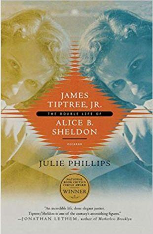 James Tiptree, Jr.: The Double Life of Alice B. Sheldon Julie Phillips