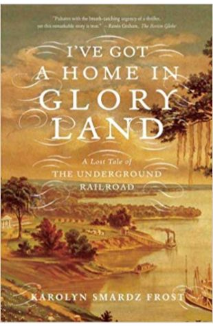 I've Got a Home in Glory Land: A Lost Tale of the Underground Railroad Karolyn Smardz Frost