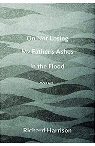 On Not Losing My Father's Ashes in the Flood Richard Harrison
