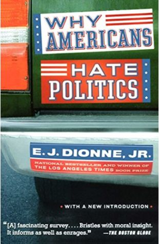 Why Americans Hate Politics: The Death of the Democratic Process E.J. Dionne