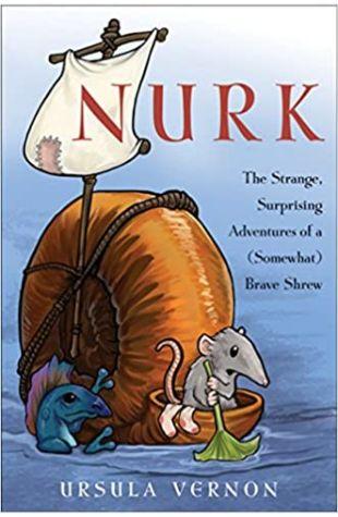 Nurk: The Strange, Surprising Adventures of a Somewhat) Brave Shrew Ursula Vernon