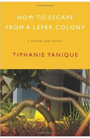 How to Escape from a Leper Colony: A Novella and Stories Tiphanie Yanique