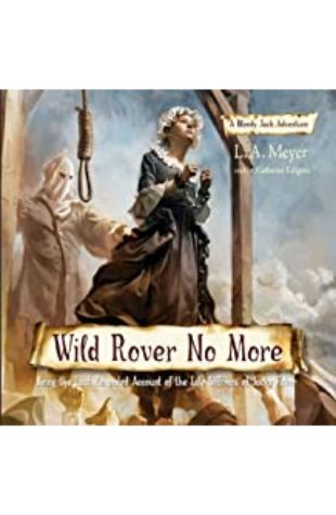 WILD ROVER NO MORE: BEING THE LAST RECORDED ACCOUNT OF THE LIFE & TIMES OF JACKY FABER by L.A. Meyer