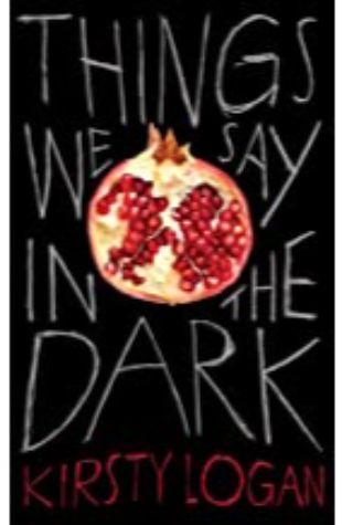 Things we say in the Dark Kirsty Logan