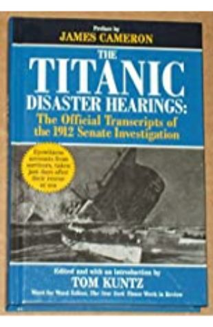 The Titanic Disaster Hearings: The Official Transcripts of the 1912 Senate Investigation by Tom Kuntz