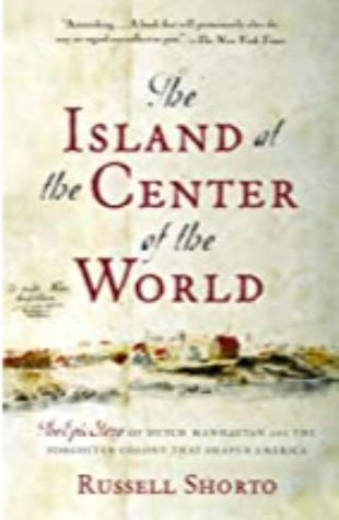 The Island At The Center Of The World: The Epic Story Of Dutch Manhattan, The Forgotten Colony That Shaped America by Russell Shorto