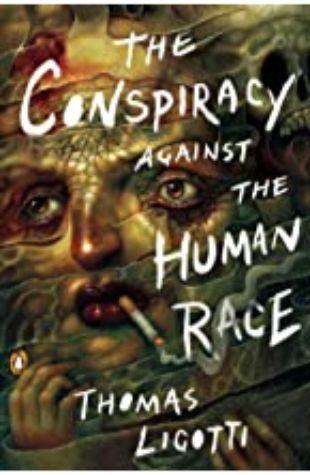 The Conspiracy Against the Human Race: A Contrivance of Horror Thomas Ligotti