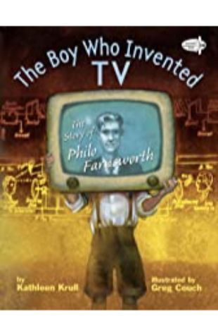 The Boy Who Invented TV: The Story of Philo Farnsworth Kathleen Krull; illustrated by Greg Couch