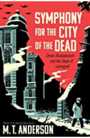 Symphony for the City of the Dead: Dmitri Shostakovich and the Siege of Leningrad M. T. Anderson