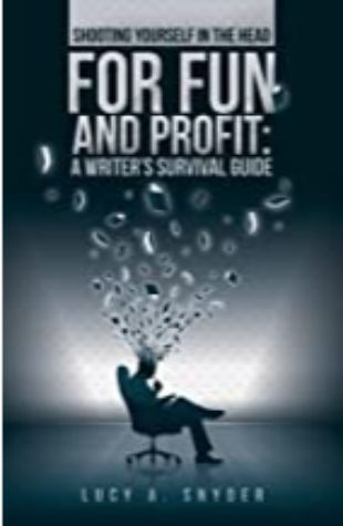 Shooting Yourself in the Head for Fun and Profit: A Writer's Survival Guide by Lucy A. Snyder