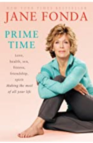 Prime Time: Love, Health, Sex, Fitness, Friendship, Spirit and Making the Most of All of Your Life by Jane Fonda