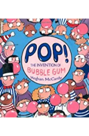 Pop! The Invention of Bubble Gum by Meghan McCarthy