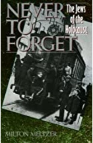 Never to Forget: The Jews of the Holocaust Milton Meltzer
