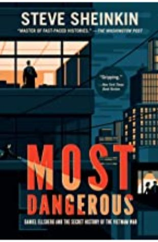 Most Dangerous: Daniel Ellsberg and the Secret History of the Vietnam War by Steve Sheinkin