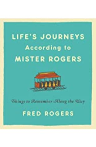 Life's Journeys According to Mister Rogers Fred Rogers, with an introduction