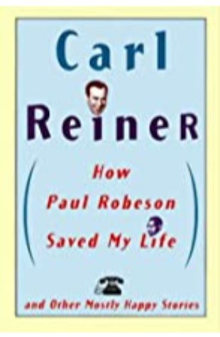 How Paul Robeson Saved My Life: And Other Mostly Happy Stories by Carl Reiner