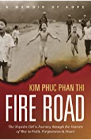 Fire Road: The Napalm Girl's Journey through the Horrors of War to Faith, Forgiveness, and Peace by Kim Phuc Phan Thi