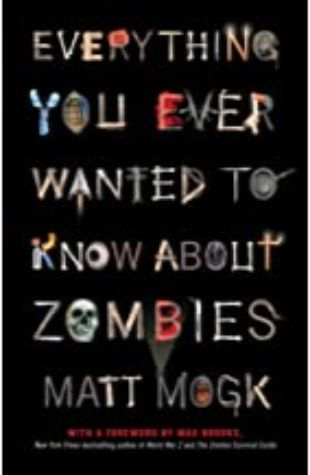 Everything You Ever Wanted to Know About Zombies Matt Mogk