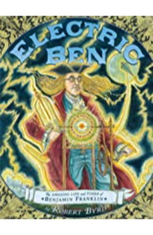 Electric Ben: The Amazing Life and Times of Benjamin Franklin by Robert Byrd