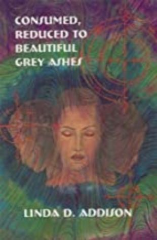 Consumed, Reduced to Beautiful Grey Ashes by Linda Addison